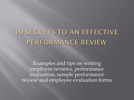 Examples and tips on writing employee reviews, performance evaluation, sample performance review and employee evaluation forms.