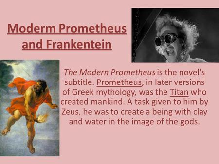 Moderm Prometheus and Frankentein The Modern Prometheus is the novel's subtitle. Prometheus, in later versions of Greek mythology, was the Titan who created.
