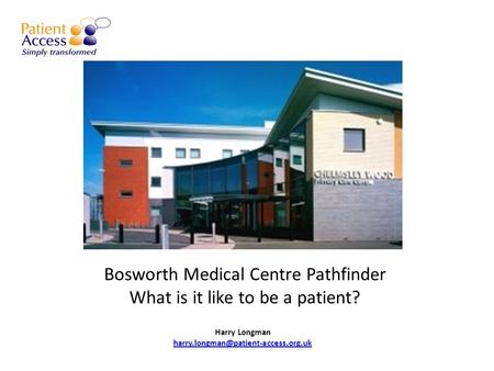 Bosworth Medical Centre Pathfinder What is it like to be a patient? Harry Longman