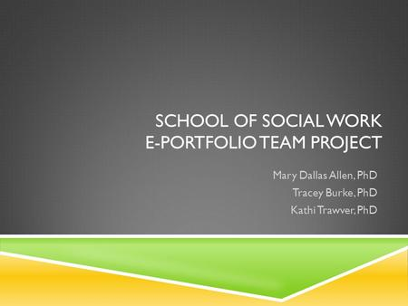 SCHOOL OF SOCIAL WORK E-PORTFOLIO TEAM PROJECT Mary Dallas Allen, PhD Tracey Burke, PhD Kathi Trawver, PhD.