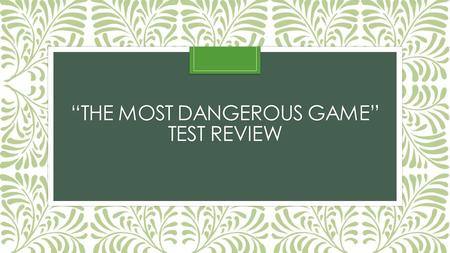 """THE MOST DANGEROUS GAME"" TEST REVIEW. Foreshadowing What is foreshadowing? Where do we see examples of foreshadowing in ""The Most Dangerous Game""? The."