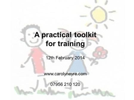 A practical toolkit for training 12th February 2014 www.carolyneyre.com 07956 210 120.