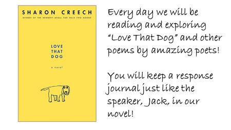"Every day we will be reading and exploring ""Love That Dog"" and other poems by amazing poets! You will keep a response journal just like the speaker, Jack,"