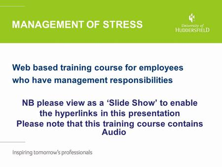 <strong>MANAGEMENT</strong> OF STRESS Web based training course for <strong>employees</strong> who have <strong>management</strong> responsibilities NB please view as a 'Slide Show' to enable the hyperlinks.