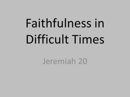 "Faithfulness in Difficult Times Jeremiah 20. Jeremiah 20:1-2 20:1 – ""Now Pashur the priest, the son of Immer, who was the chief officer in the house of."