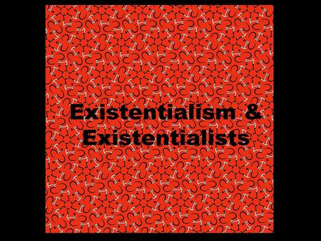 Existentialism & Existentialists. Existentialist Questions If human life is absurd, empty, meaningless, leading only to death, can anything of value be.