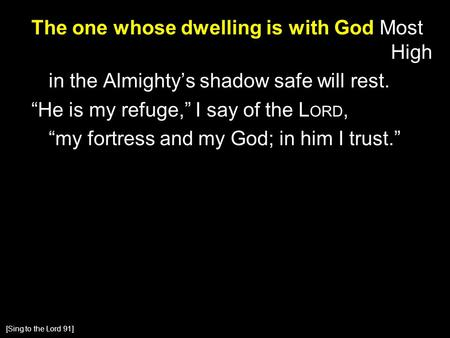 "The one whose dwelling is with God Most High in the Almighty's shadow safe will rest. ""He is my refuge,"" I say of the L ORD, ""my fortress and my God; in."