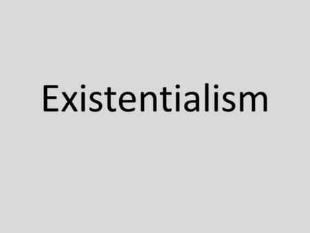 Existentialism. 20 th Century Philosophy – grew out of post WWII disillusionment and trauma over atrocities – developed by Jean-Paul Sartre (20 th century.