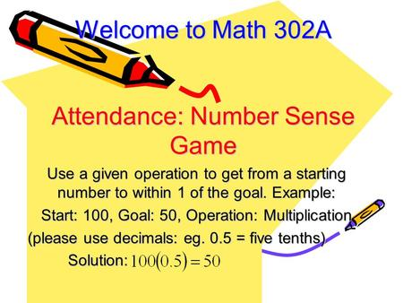 Welcome to Math 302A Attendance: Number Sense Game Use a given operation to get from a starting number to within 1 of the goal. Example: Start: 100, Goal: