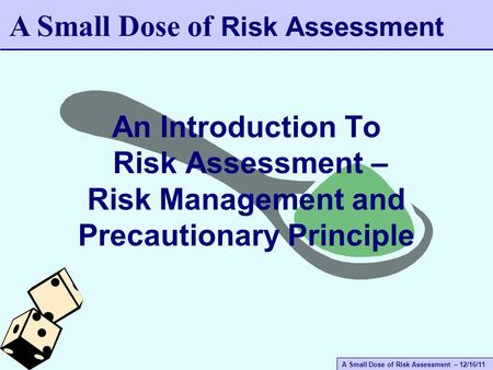 A Small Dose of Risk Assessment – 12/16/11 An Introduction To Risk Assessment – Risk Management and Precautionary Principle A Small Dose of Risk Assessment.