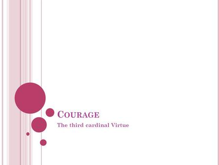 C OURAGE The third cardinal Virtue. W ISE J UDGMENT VS. C OURAGE Wise Judgment and Justice focus on knowing what is right, while courage focuses on doing.