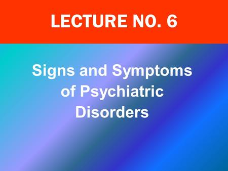 Signs and Symptoms of Psychiatric Disorders LECTURE NO. 6.