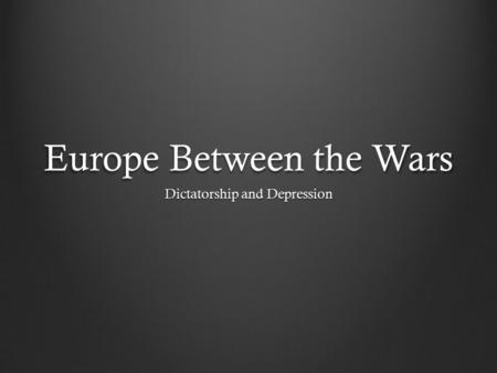 Europe Between the Wars Dictatorship and Depression.