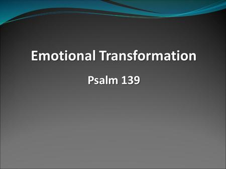 Emotional Transformation Psalm 139 Emotional Transformation Psalm 139.