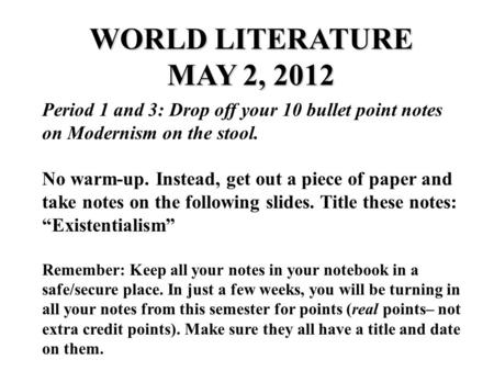 WORLD LITERATURE MAY 2, 2012 Period 1 and <strong>3</strong>: Drop off your 10 bullet point notes on Modernism on the stool. No warm-up. Instead, get out a piece of paper.