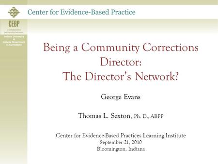 Being a Community Corrections Director: The Director's Network? George Evans Thomas L. Sexton, Ph. D., ABPP Center for Evidence-Based Practices Learning.