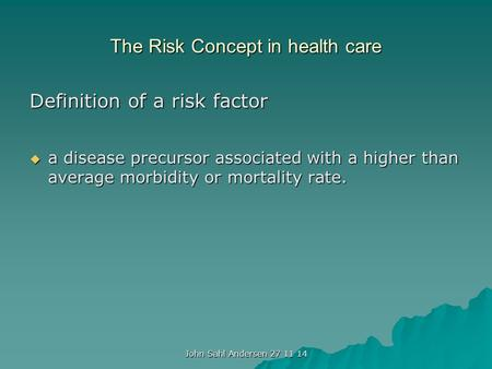 The Risk Concept in health care Definition of a risk factor  a disease precursor associated with a higher than average morbidity or mortality rate. John.