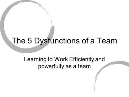 The 5 Dysfunctions of a Team Learning to Work Efficiently and powerfully as a team.