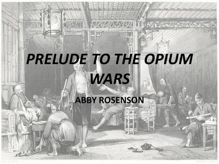 PRELUDE TO THE OPIUM WARS ABBY ROSENSON. How Did the British Become Involved?  1781-1793 – Value of all British goods imported into China amount to one.