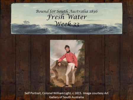Bound for South Australia 1836 Fresh Water Week 33 Self Portrait, Colonel William Light. c.1815. Image courtesy Art Gallery of South Australia.