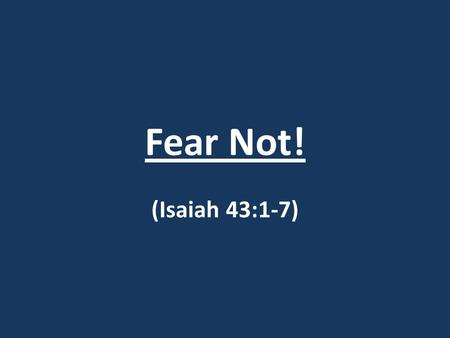 Fear Not! (Isaiah 43:1-7). Fear Not! Isaiah 43:1-7 1) But now, thus says the LORD, your Creator, O Jacob, And He who formed you, O Israel, Do not fear,