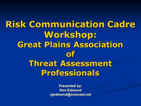 Risk Communication Cadre Workshop: Great Plains Association of Threat Assessment Professionals Presented by: Ron Edmond