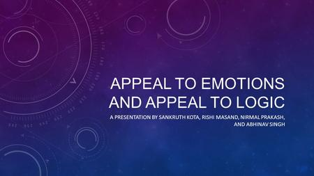 APPEAL TO EMOTIONS AND APPEAL TO LOGIC A PRESENTATION BY SANKRUTH KOTA, RISHI MASAND, NIRMAL PRAKASH, AND ABHINAV SINGH.