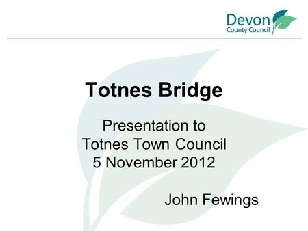 Totnes Bridge Presentation to Totnes Town Council 5 November 2012 John Fewings.