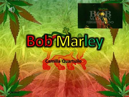 "12/9/2013 Camilla Quartullo 1 Early Life Nesta Robert (""Bob"") Marley was born on February, 6 th 1945 in the farm of his maternal grandfather in Nine."