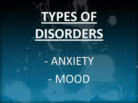 TYPES OF DISORDERS - ANXIETY - MOOD. TODAY'S OBJECTIVES Identify the behavioral patterns that psychologists label as anxiety disorders. Explain what causes.