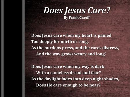 Does Jesus Care? By Frank Graeff Does Jesus care when my heart is pained Too deeply for mirth or song, As the burdens press, and the cares distress, And.