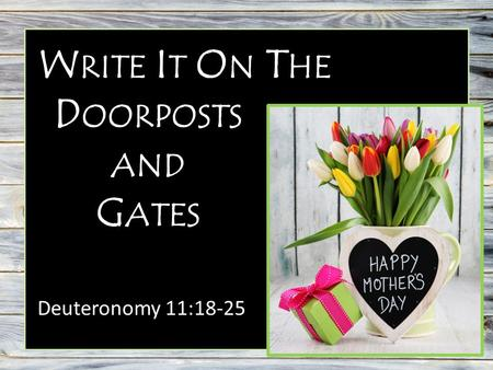 W RITE I T O N T HE Deuteronomy 11:18-25 D OORPOSTS AND G ATES.