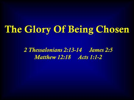 The Glory Of Being Chosen 2 Thessalonians 2:13-14 James 2:5 Matthew 12:18 Acts 1:1-2.