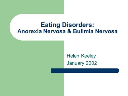 Eating Disorders: Eating Disorders: Anorexia Nervosa & Bulimia Nervosa Helen Keeley January 2002.