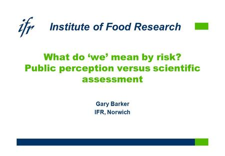 Institute of Food Research What do 'we' mean by risk? Public perception versus scientific assessment Gary Barker IFR, Norwich.