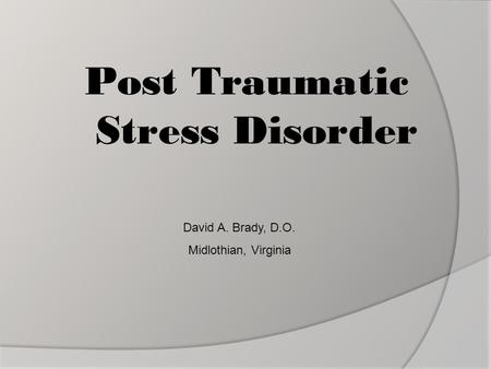 Post Traumatic Stress Disorder David A. Brady, D.O. Midlothian, Virginia.
