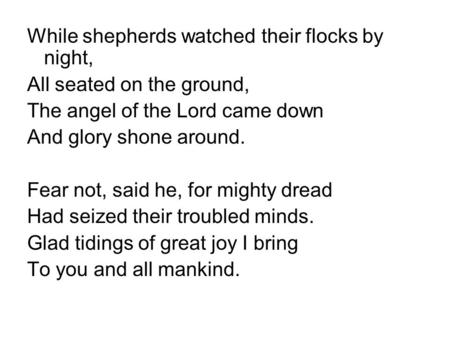 While shepherds watched their flocks by night, All seated on the ground, The angel of the Lord came down And glory shone around. Fear not, said he, for.