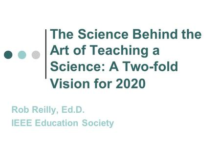 The Science Behind the Art of Teaching a Science: A Two-fold Vision for 2020 Rob Reilly, Ed.D. IEEE Education Society.