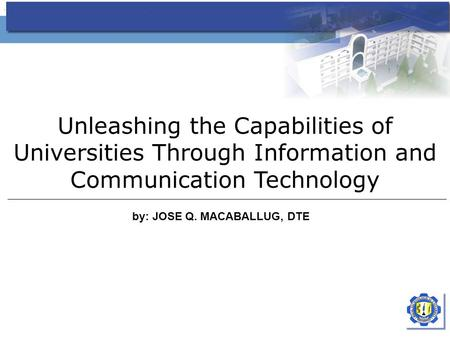 Unleashing the Capabilities of Universities Through Information and Communication Technology by: JOSE Q. MACABALLUG, DTE.