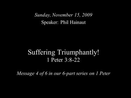 Suffering Triumphantly! 1 Peter 3:8-22 Message 4 of 6 in our 6-part series on 1 Peter Sunday, November 15, 2009 Speaker: Phil Hainaut.