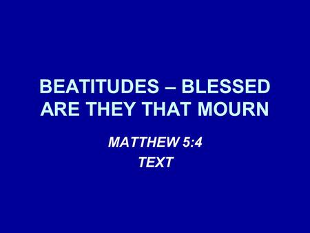 BEATITUDES – BLESSED ARE THEY THAT MOURN MATTHEW 5:4 TEXT.