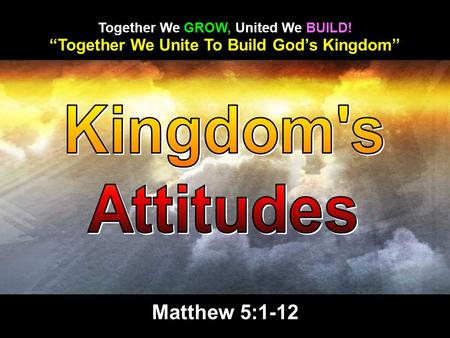 """Together We Unite To Build God's Kingdom"" Together We GROW, United We BUILD! Matthew 5:1-12."