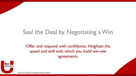 Seal the Deal by Negotiating a Win Offer and respond with confidence. Heighten the speed and skill with which you build win-win agreements.
