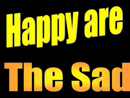 "Introduction How can the sad be happy? We would expect Jesus to say, ""Happy are those who laugh and have a good time."" But it is another paradox where."