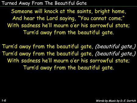 "Turned Away From The Beautiful Gate Someone will knock at the saints, bright home, And hear the Lord saying, ""You cannot come;"" With sadness he'll mourn."