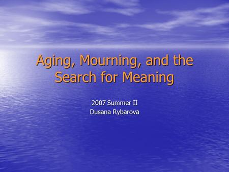 Aging, Mourning, and the Search for Meaning 2007 Summer II Dusana Rybarova.