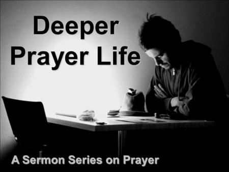 Deeper Prayer Life A Sermon Series on Prayer. Praying Through The Sermon on the Mount: Your Values Must Be Changed Matthew 5:3-12.
