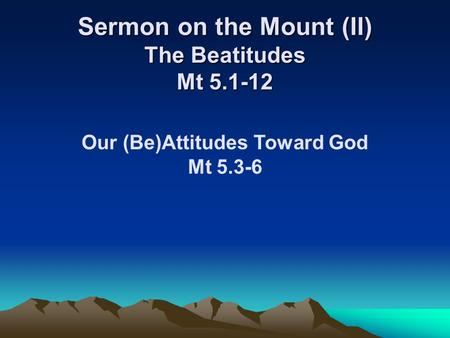 Sermon on the Mount (II) The Beatitudes Mt 5.1-12 Our (Be)Attitudes Toward God Mt 5.3-6.
