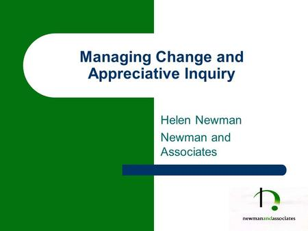 Managing Change and Appreciative Inquiry Helen Newman Newman and Associates.