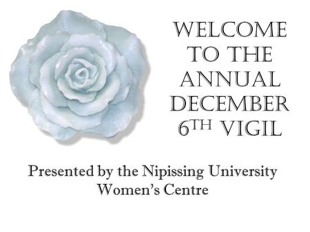 Welcome to the Annual December 6 th Vigil Presented by the Nipissing University Women's Centre.